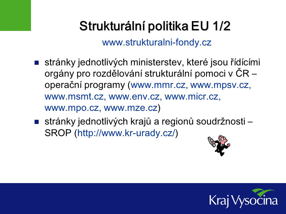 Strukturální politika EU 1/2 Strukturální politika EU 1/2 www.strukturalni-fondy.cz stránky jednotlivých ministerstev, které jsou řídícími orgány pro rozdělování strukturální pomoci v ČR – operační programy (www.mmr.cz, www.mpsv.cz, www.msmt.cz, www.env.cz, www.micr.cz, www.mpo.cz, www.mze.cz) stránky jednotlivých krajů a regionů soudržnosti – SROP (http://www.kr-urady.cz/)