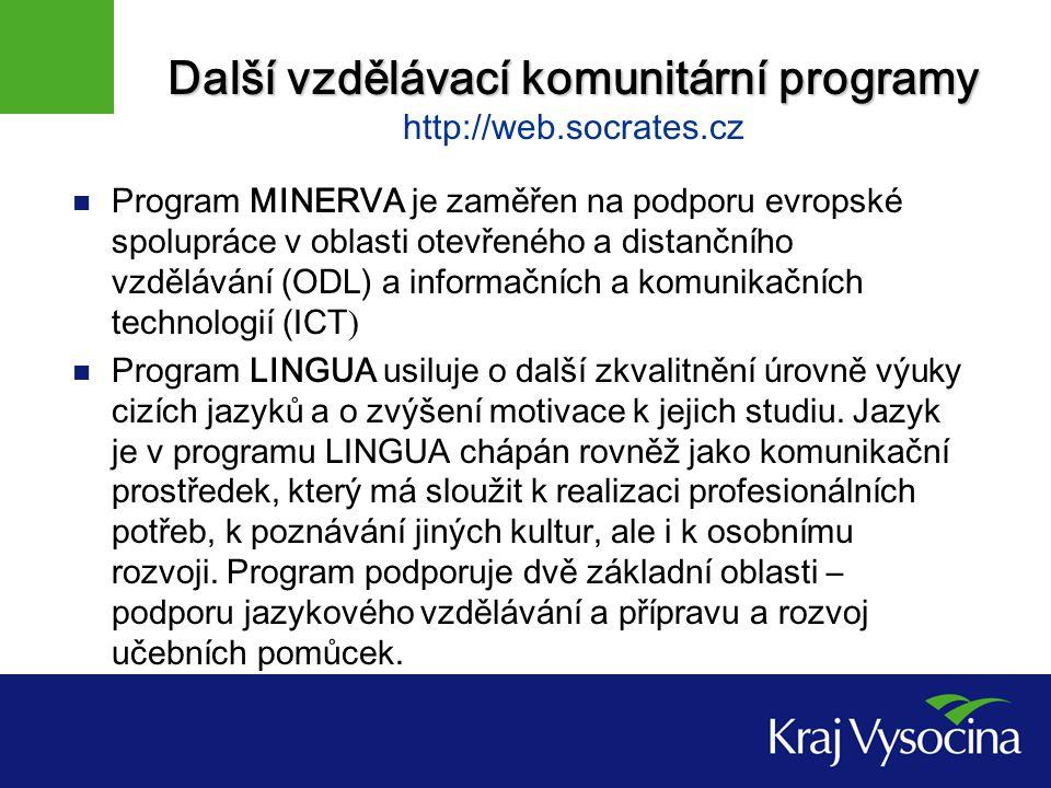 Další vzdělávací komunitární programy Další vzdělávací komunitární programy http://web.socrates.cz Program MINERVA je zaměřen na podporu evropské spolupráce v oblasti otevřeného a distančního vzdělávání (ODL) a informačních a komunikačních technologií (ICT ) Program LINGUA usiluje o další zkvalitnění úrovně výuky cizích jazyků a o zvýšení motivace k jejich studiu.