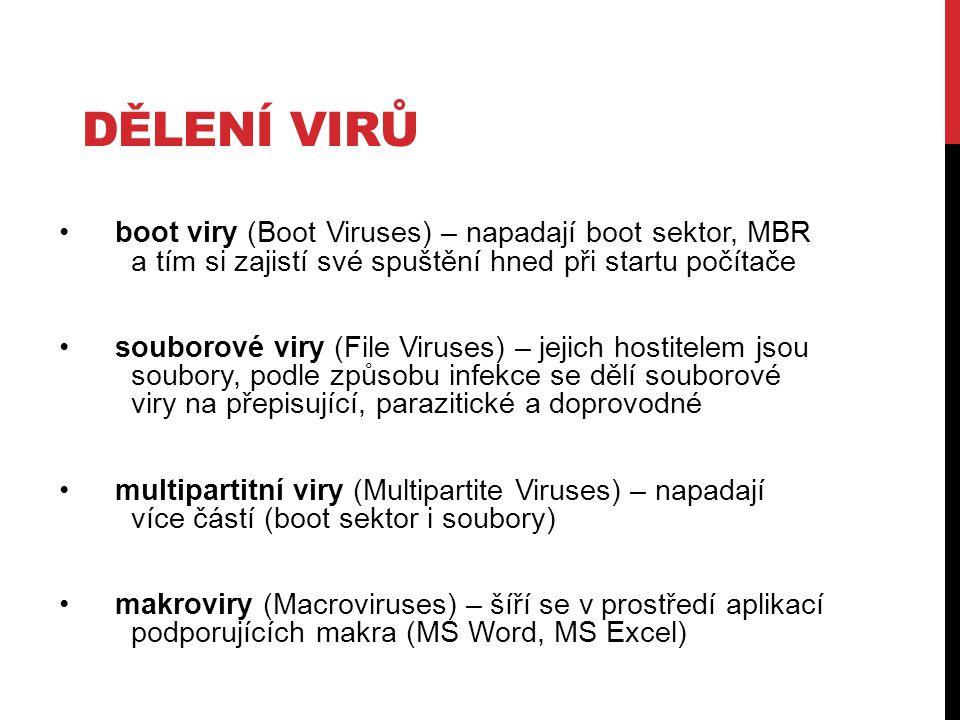 boot viry (Boot Viruses) – napadají boot sektor, MBR a tím si zajistí své spuštění hned při startu počítače souborové viry (File Viruses) – jejich hostitelem jsou soubory, podle způsobu infekce se dělí souborové viry na přepisující, parazitické a doprovodné multipartitní viry (Multipartite Viruses) – napadají více částí (boot sektor i soubory) makroviry (Macroviruses) – šíří se v prostředí aplikací podporujících makra (MS Word, MS Excel) DĚLENÍ VIRŮ