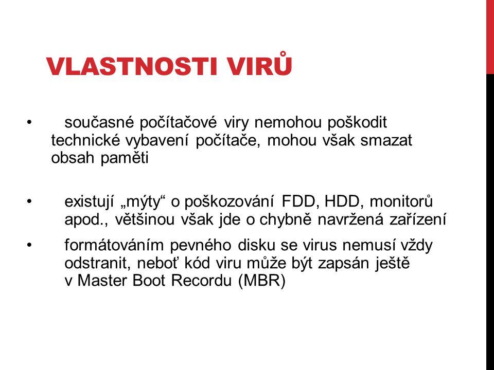 """současné počítačové viry nemohou poškodit technické vybavení počítače, mohou však smazat obsah paměti existují """"mýty o poškozování FDD, HDD, monitorů apod., většinou však jde o chybně navržená zařízení formátováním pevného disku se virus nemusí vždy odstranit, neboť kód viru může být zapsán ještě v Master Boot Recordu (MBR) VLASTNOSTI VIRŮ"""