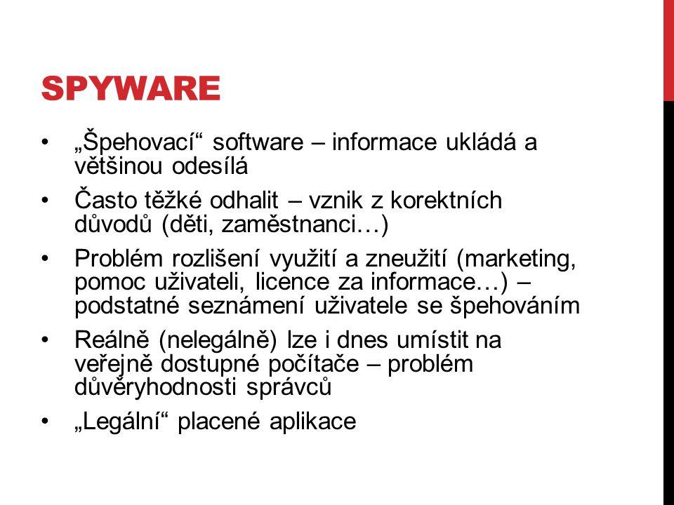 """SPYWARE """"Špehovací software – informace ukládá a většinou odesílá Často těžké odhalit – vznik z korektních důvodů (děti, zaměstnanci…) Problém rozlišení využití a zneužití (marketing, pomoc uživateli, licence za informace…) – podstatné seznámení uživatele se špehováním Reálně (nelegálně) lze i dnes umístit na veřejně dostupné počítače – problém důvěryhodnosti správců """"Legální placené aplikace"""