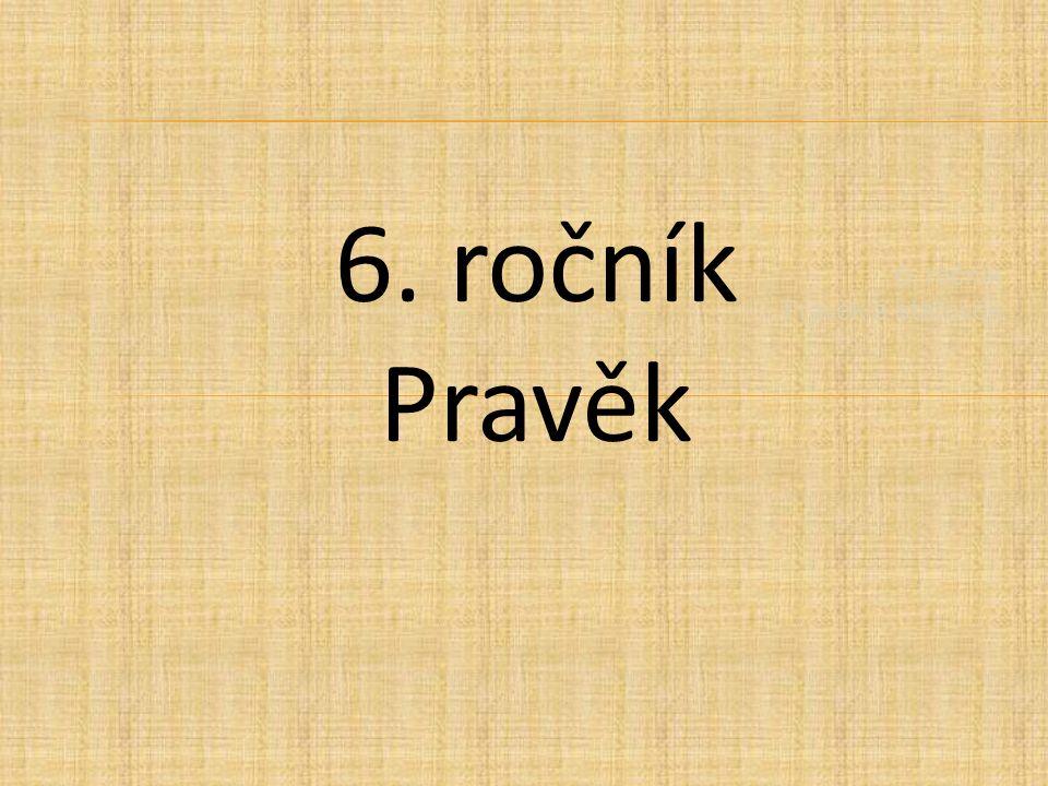 6. ročník Pravěk a starověk 6. ročník Pravěk