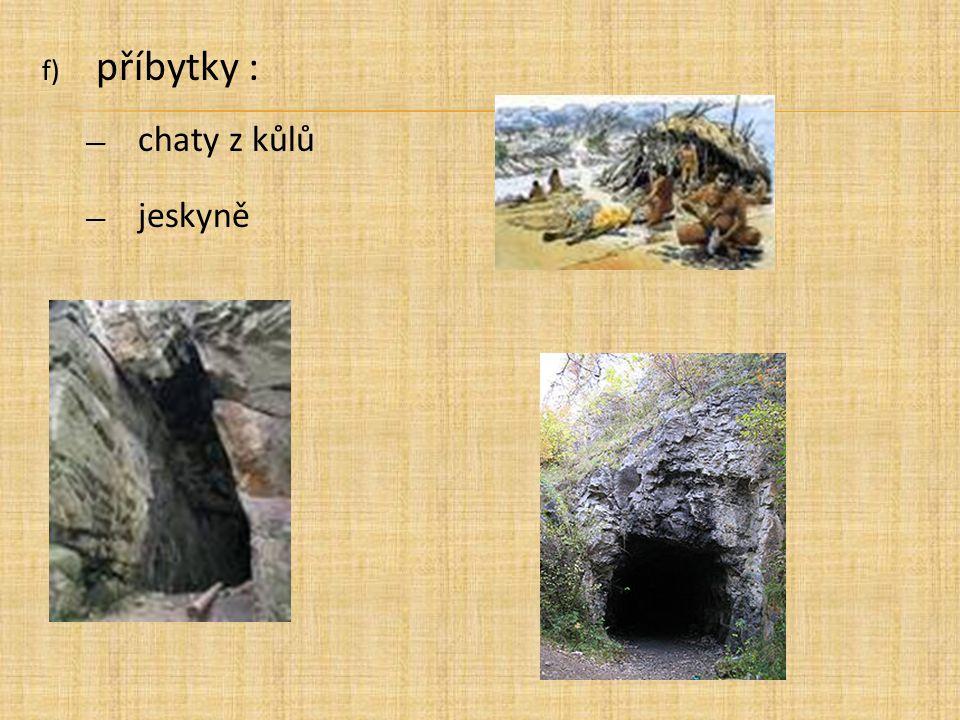 f) příbytky : ― chaty z kůlů ― jeskyně