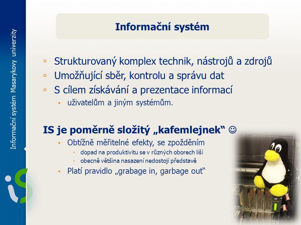 Informační systém Masarykovy univerzity Informační systém ▫ Strukturovaný komplex technik, nástrojů a zdrojů ▫ Umožňující sběr, kontrolu a správu dat ▫ S cílem získávání a prezentace informací ▪ uživatelům a jiným systémům.