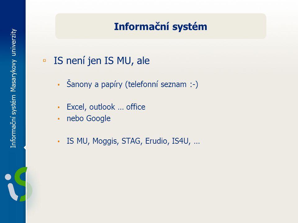 Informační systém Masarykovy univerzity Informační systém ▫ IS není jen IS MU, ale ▪ Šanony a papíry (telefonní seznam :-) ▪ Excel, outlook … office ▪ nebo Google ▪ IS MU, Moggis, STAG, Erudio, IS4U, …