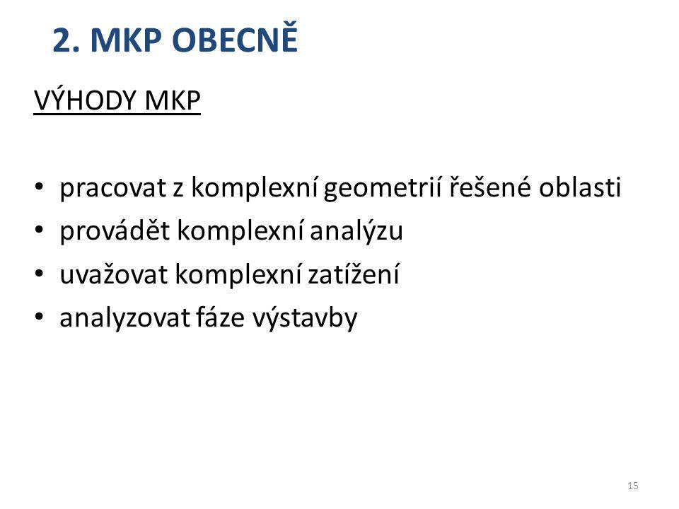 2. MKP OBECNĚ VÝHODY MKP pracovat z komplexní geometrií řešené oblasti provádět komplexní analýzu uvažovat komplexní zatížení analyzovat fáze výstavby