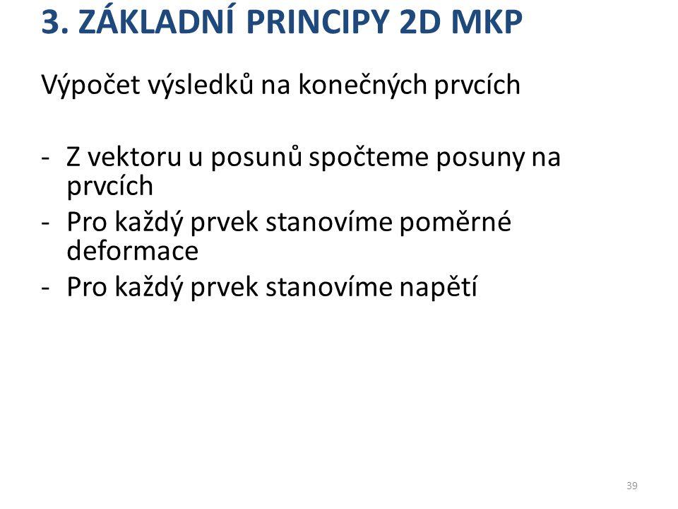 3. ZÁKLADNÍ PRINCIPY 2D MKP Výpočet výsledků na konečných prvcích -Z vektoru u posunů spočteme posuny na prvcích -Pro každý prvek stanovíme poměrné de