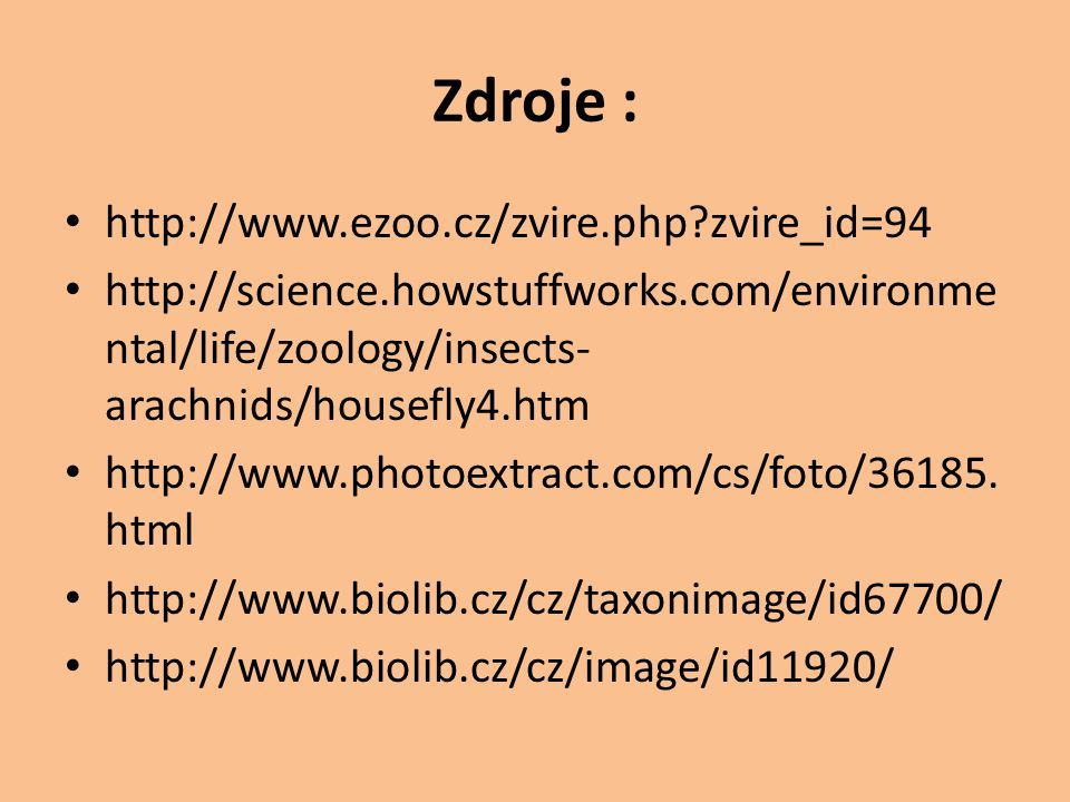 Zdroje : http://www.ezoo.cz/zvire.php?zvire_id=94 http://science.howstuffworks.com/environme ntal/life/zoology/insects- arachnids/housefly4.htm http:/