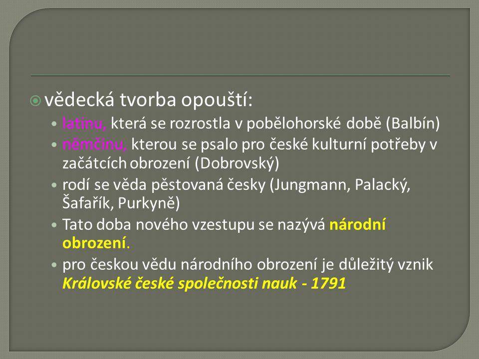  vědecká tvorba opouští: latinu, která se rozrostla v pobělohorské době (Balbín) němčinu, kterou se psalo pro české kulturní potřeby v začátcích obrození (Dobrovský) rodí se věda pěstovaná česky (Jungmann, Palacký, Šafařík, Purkyně) Tato doba nového vzestupu se nazývá národní obrození.