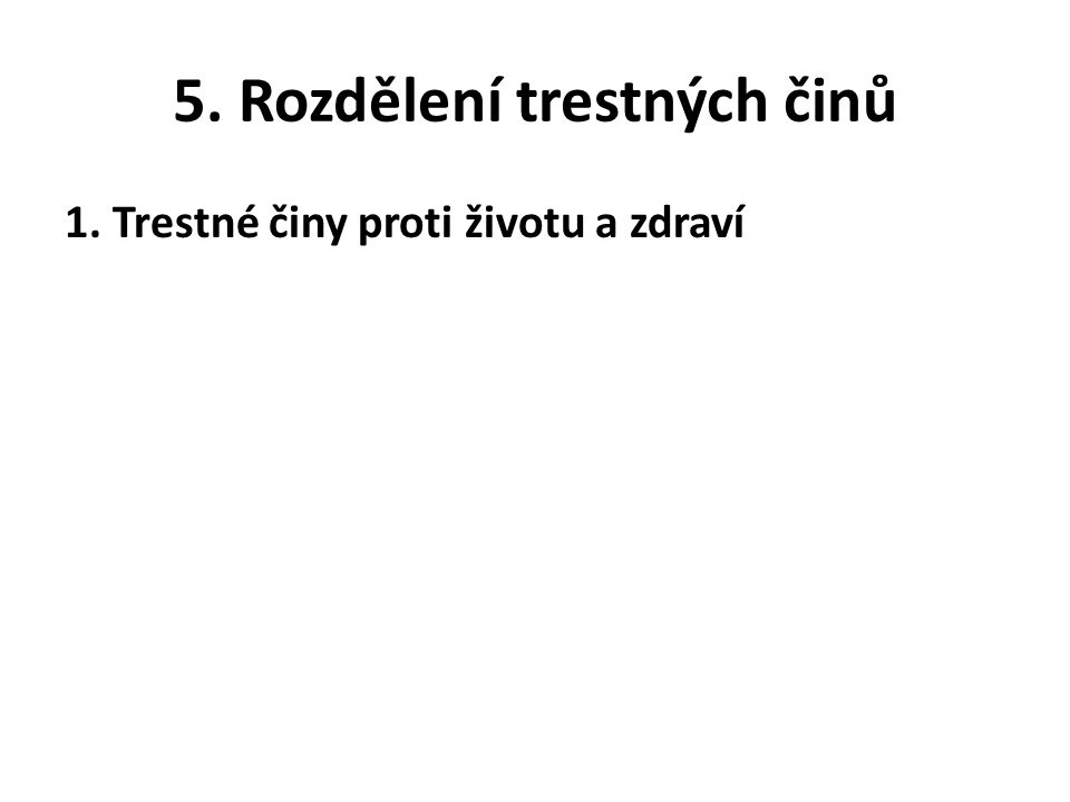 5. Rozdělení trestných činů 1. Trestné činy proti životu a zdraví