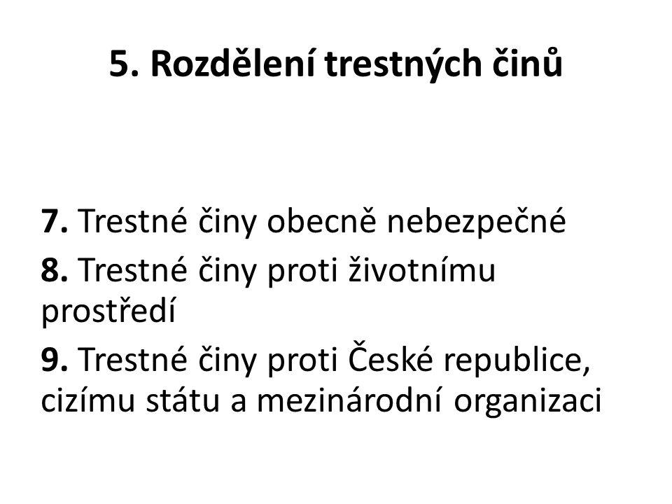 5. Rozdělení trestných činů 7. Trestné činy obecně nebezpečné 8. Trestné činy proti životnímu prostředí 9. Trestné činy proti České republice, cizímu