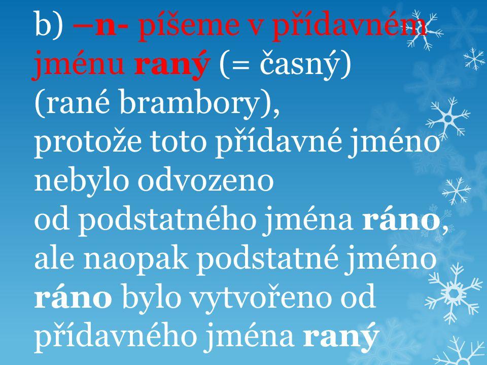 b) –n- píšeme v přídavném jménu raný (= časný) (rané brambory), protože toto přídavné jméno nebylo odvozeno od podstatného jména ráno, ale naopak podstatné jméno ráno bylo vytvořeno od přídavného jména raný