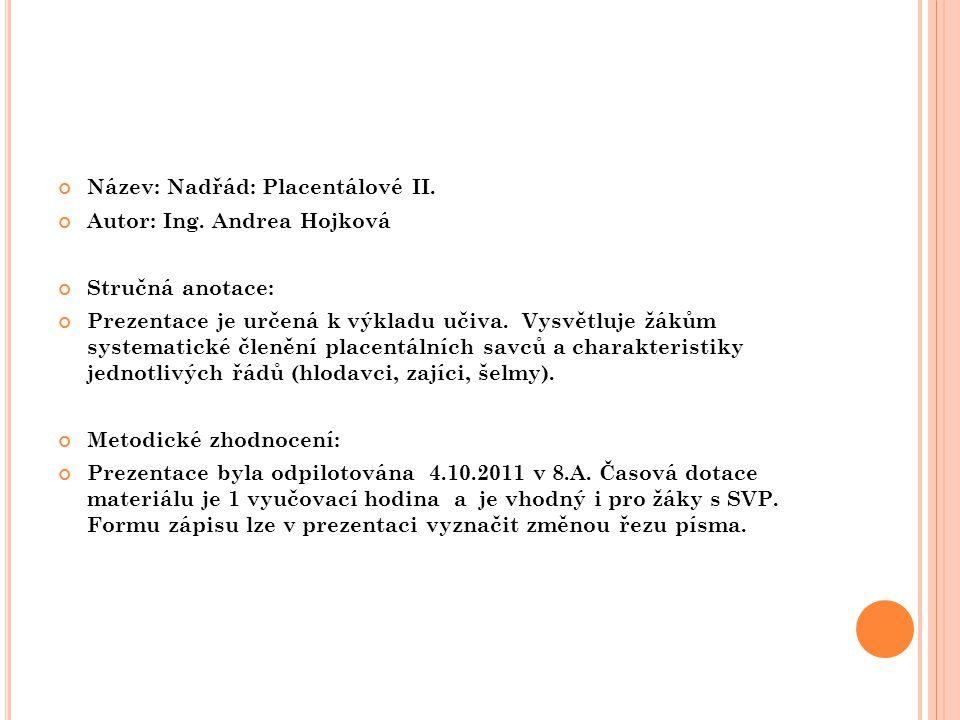 Název: Nadřád: Placentálové II. Autor: Ing. Andrea Hojková Stručná anotace: Prezentace je určená k výkladu učiva. Vysvětluje žákům systematické členěn