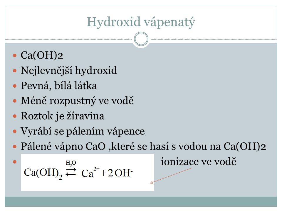 Hydroxid vápenatý Ca(OH)2 Nejlevnější hydroxid Pevná, bílá látka Méně rozpustný ve vodě Roztok je žíravina Vyrábí se pálením vápence Pálené vápno CaO,které se hasí s vodou na Ca(OH)2 ionizace ve vodě