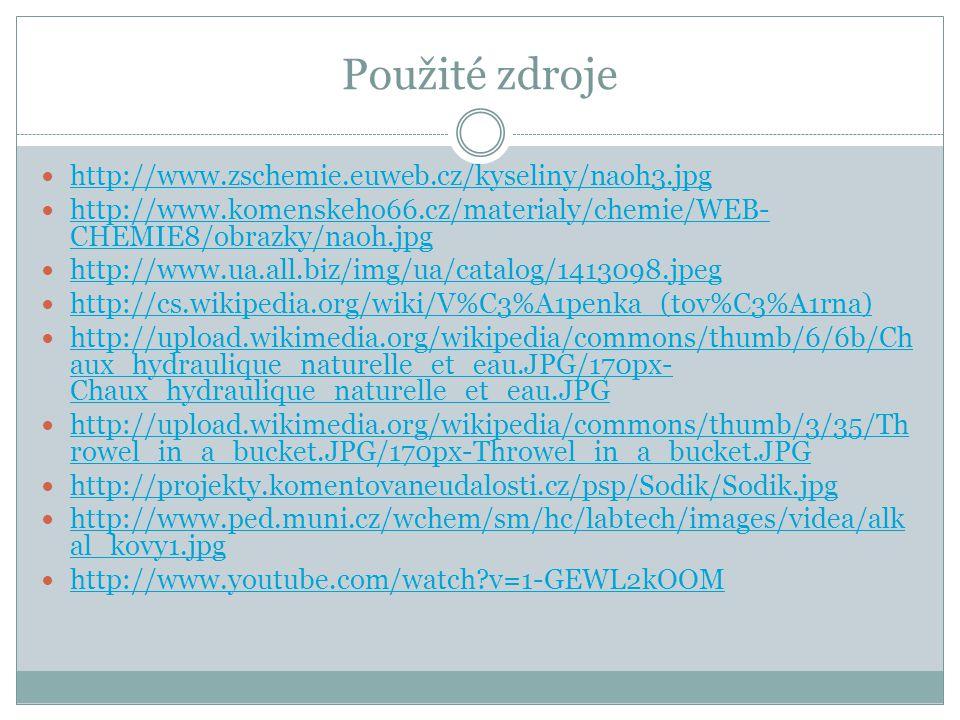 Použité zdroje http://www.zschemie.euweb.cz/kyseliny/naoh3.jpg http://www.komenskeho66.cz/materialy/chemie/WEB- CHEMIE8/obrazky/naoh.jpg http://www.komenskeho66.cz/materialy/chemie/WEB- CHEMIE8/obrazky/naoh.jpg http://www.ua.all.biz/img/ua/catalog/1413098.jpeg http://cs.wikipedia.org/wiki/V%C3%A1penka_(tov%C3%A1rna) http://upload.wikimedia.org/wikipedia/commons/thumb/6/6b/Ch aux_hydraulique_naturelle_et_eau.JPG/170px- Chaux_hydraulique_naturelle_et_eau.JPG http://upload.wikimedia.org/wikipedia/commons/thumb/6/6b/Ch aux_hydraulique_naturelle_et_eau.JPG/170px- Chaux_hydraulique_naturelle_et_eau.JPG http://upload.wikimedia.org/wikipedia/commons/thumb/3/35/Th rowel_in_a_bucket.JPG/170px-Throwel_in_a_bucket.JPG http://upload.wikimedia.org/wikipedia/commons/thumb/3/35/Th rowel_in_a_bucket.JPG/170px-Throwel_in_a_bucket.JPG http://projekty.komentovaneudalosti.cz/psp/Sodik/Sodik.jpg http://www.ped.muni.cz/wchem/sm/hc/labtech/images/videa/alk al_kovy1.jpg http://www.ped.muni.cz/wchem/sm/hc/labtech/images/videa/alk al_kovy1.jpg http://www.youtube.com/watch v=1-GEWL2kOOM