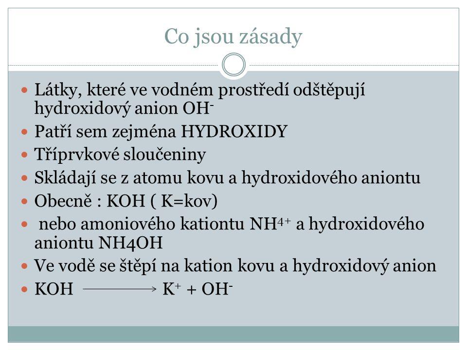 Co jsou zásady Látky, které ve vodném prostředí odštěpují hydroxidový anion OH - Patří sem zejména HYDROXIDY Tříprvkové sloučeniny Skládají se z atomu kovu a hydroxidového aniontu Obecně : KOH ( K=kov) nebo amoniového kationtu NH 4+ a hydroxidového aniontu NH4OH Ve vodě se štěpí na kation kovu a hydroxidový anion KOH K + + OH -