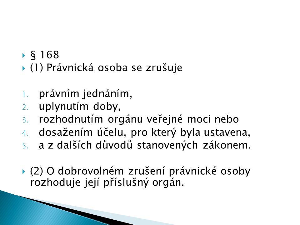 § 168  (1) Právnická osoba se zrušuje 1. právním jednáním, 2. uplynutím doby, 3. rozhodnutím orgánu veřejné moci nebo 4. dosažením účelu, pro který