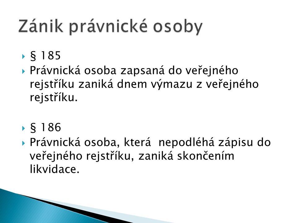  § 185  Právnická osoba zapsaná do veřejného rejstříku zaniká dnem výmazu z veřejného rejstříku.  § 186  Právnická osoba, která nepodléhá zápisu d
