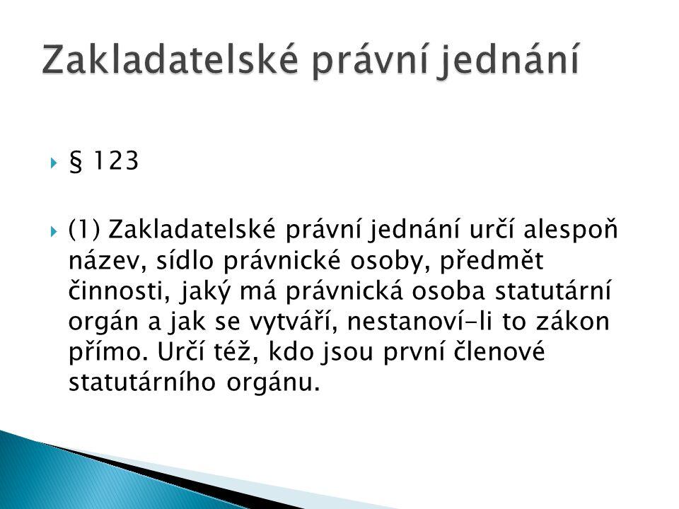  § 123  (1) Zakladatelské právní jednání určí alespoň název, sídlo právnické osoby, předmět činnosti, jaký má právnická osoba statutární orgán a jak