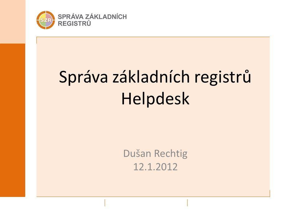 Správa základních registrů Helpdesk Dušan Rechtig 12.1.2012