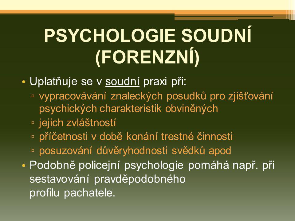 PSYCHOLOGIE SOUDNÍ (FORENZNÍ) Uplatňuje se v soudní praxi při: ▫ vypracovávání znaleckých posudků pro zjišťování psychických charakteristik obviněných