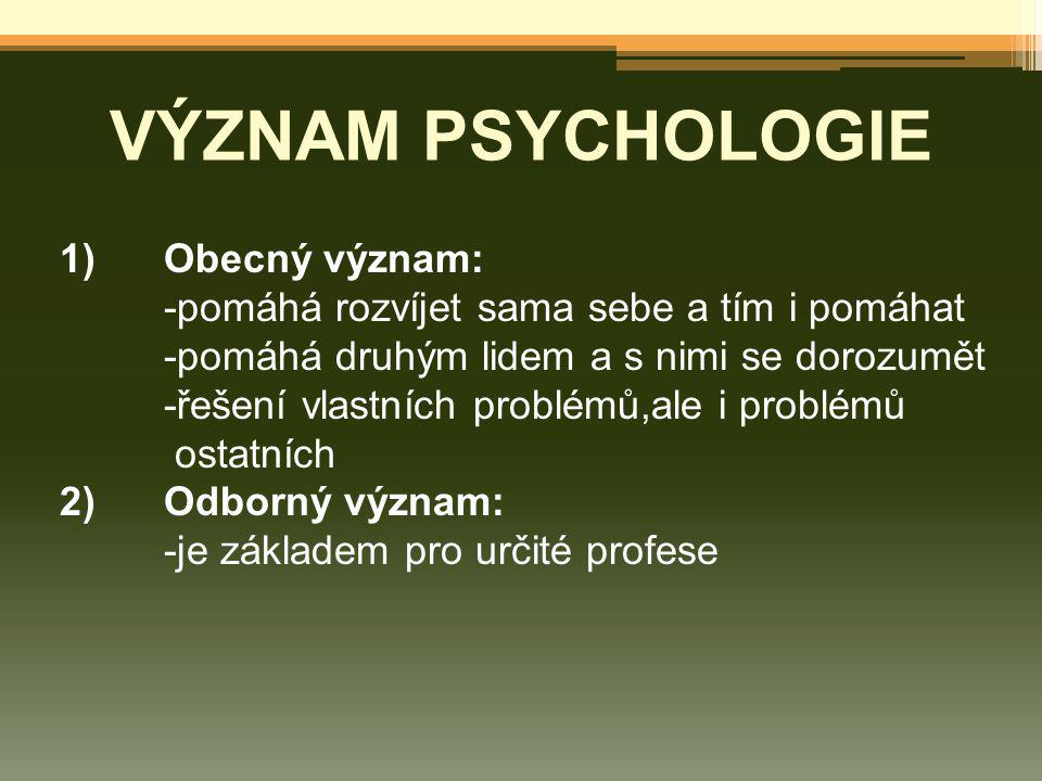 VÝZNAM PSYCHOLOGIE 1)Obecný význam: -pomáhá rozvíjet sama sebe a tím i pomáhat -pomáhá druhým lidem a s nimi se dorozumět -řešení vlastních problémů,a