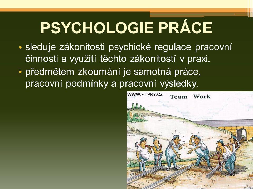 PSYCHOLOGIE PRÁCE sleduje zákonitosti psychické regulace pracovní činnosti a využití těchto zákonitostí v praxi. předmětem zkoumání je samotná práce,