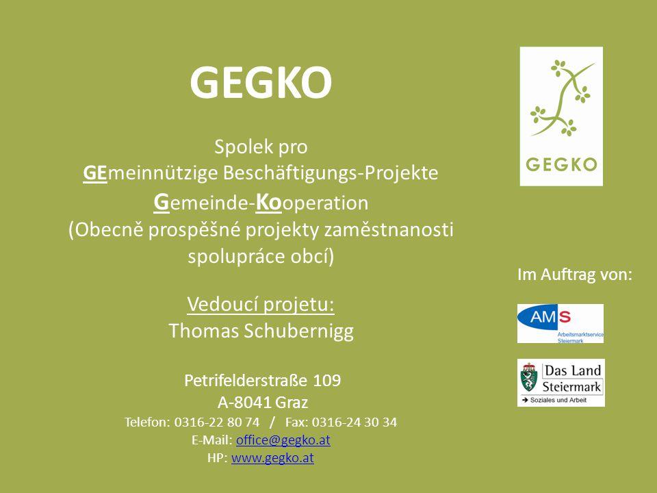 Im Auftrag von: GEGKO Spolek pro GEmeinnützige Beschäftigungs-Projekte G emeinde- Ko operation (Obecně prospěšné projekty zaměstnanosti spolupráce obcí) Vedoucí projetu: Thomas Schubernigg Petrifelderstraße 109 A-8041 Graz Telefon: 0316-22 80 74 / Fax: 0316-24 30 34 E-Mail: office@gegko.atoffice@gegko.at HP: www.gegko.atwww.gegko.at