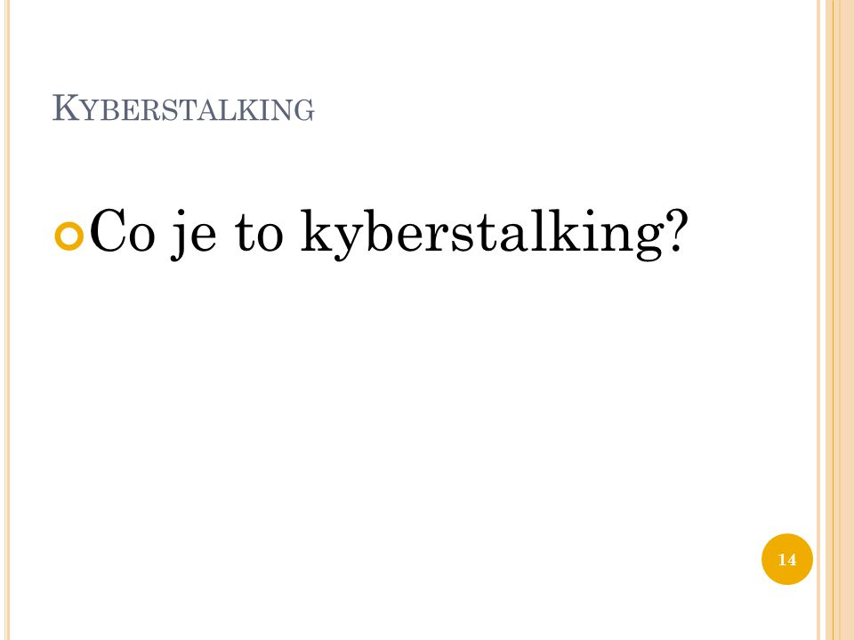 K YBERSTALKING Co je to kyberstalking? 14