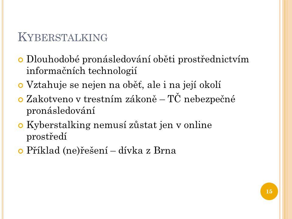 K YBERSTALKING Dlouhodobé pronásledování oběti prostřednictvím informačních technologií Vztahuje se nejen na oběť, ale i na její okolí Zakotveno v trestním zákoně – TČ nebezpečné pronásledování Kyberstalking nemusí zůstat jen v online prostředí Příklad (ne)řešení – dívka z Brna 15