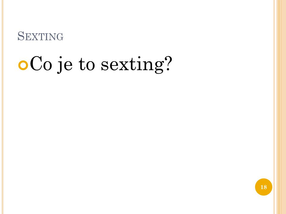 S EXTING Co je to sexting? 18
