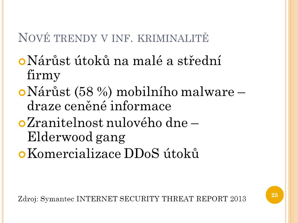N OVÉ TRENDY V INF. KRIMINALITĚ Nárůst útoků na malé a střední firmy Nárůst (58 %) mobilního malware – draze ceněné informace Zranitelnost nulového dn