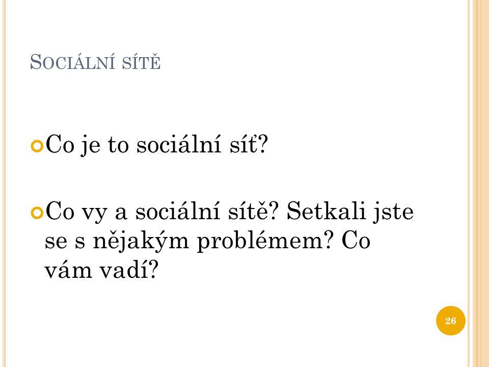 S OCIÁLNÍ SÍTĚ Co je to sociální síť? Co vy a sociální sítě? Setkali jste se s nějakým problémem? Co vám vadí? 26