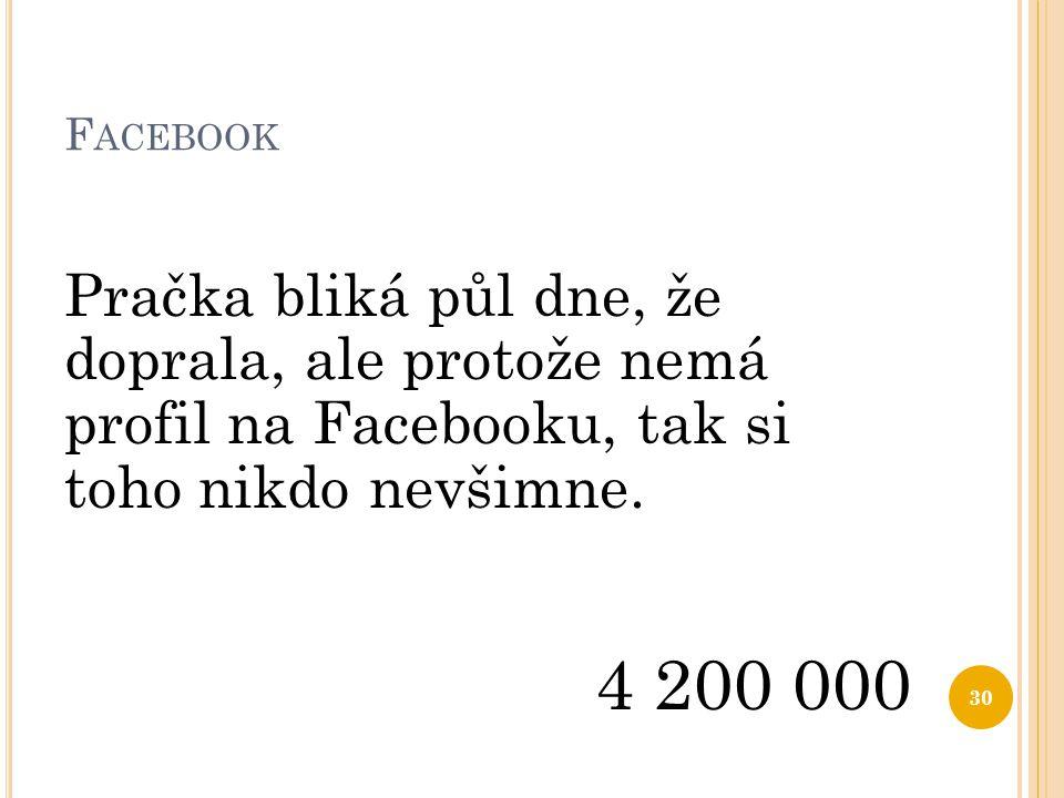 F ACEBOOK Pračka bliká půl dne, že doprala, ale protože nemá profil na Facebooku, tak si toho nikdo nevšimne. 4 200 000 30