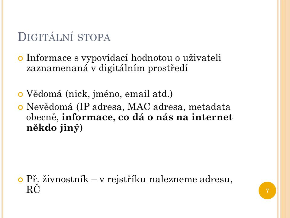 D IGITÁLNÍ STOPA Informace s vypovídací hodnotou o uživateli zaznamenaná v digitálním prostředí Vědomá (nick, jméno, email atd.) Nevědomá (IP adresa,