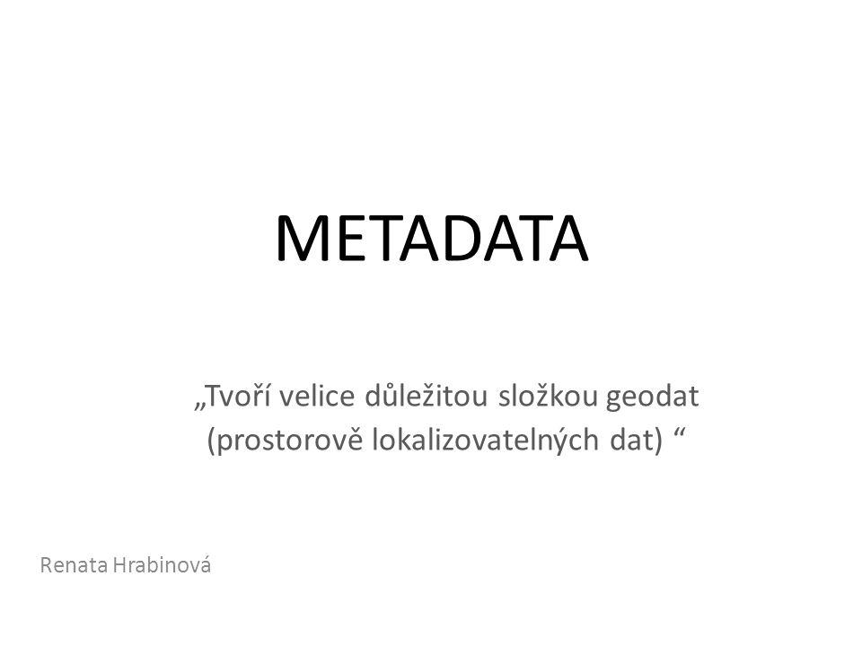 """METADATA """"Tvoří velice důležitou složkou geodat (prostorově lokalizovatelných dat) Renata Hrabinová"""