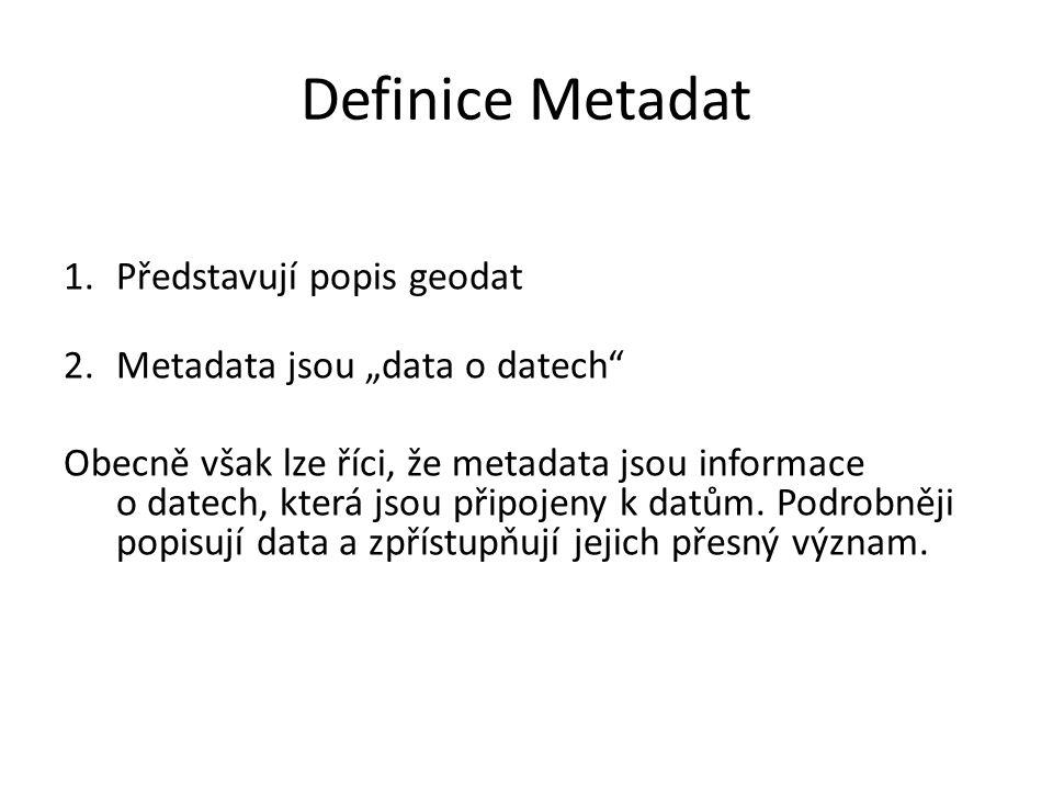 """Definice Metadat 1.Představují popis geodat 2.Metadata jsou """"data o datech Obecně však lze říci, že metadata jsou informace o datech, která jsou připojeny k datům."""