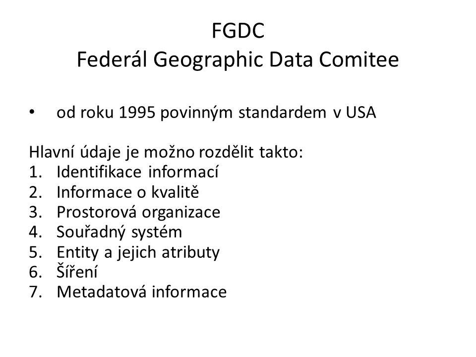 FGDC Federál Geographic Data Comitee od roku 1995 povinným standardem v USA Hlavní údaje je možno rozdělit takto: 1.Identifikace informací 2.Informace o kvalitě 3.Prostorová organizace 4.Souřadný systém 5.Entity a jejich atributy 6.Šíření 7.Metadatová informace