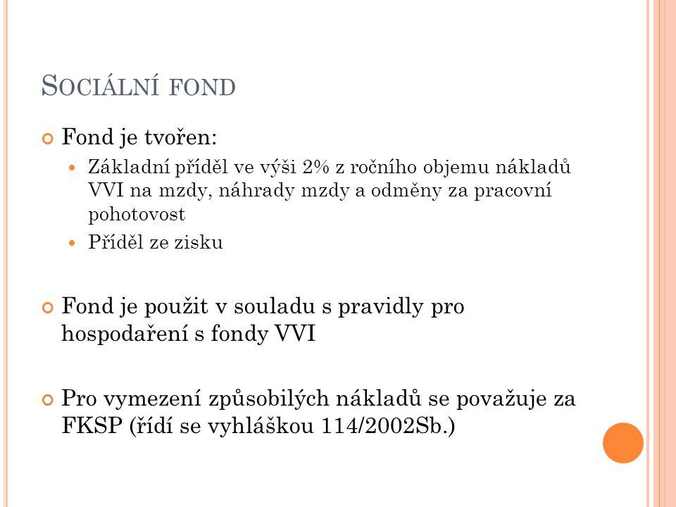 S OCIÁLNÍ FOND Fond je tvořen: Základní příděl ve výši 2% z ročního objemu nákladů VVI na mzdy, náhrady mzdy a odměny za pracovní pohotovost Příděl ze zisku Fond je použit v souladu s pravidly pro hospodaření s fondy VVI Pro vymezení způsobilých nákladů se považuje za FKSP (řídí se vyhláškou 114/2002Sb.)