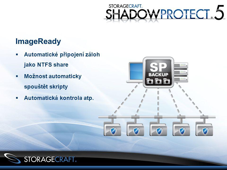 ImageReady  Automatické připojení záloh jako NTFS share  Možnost automaticky spouštět skripty  Automatická kontrola atp.