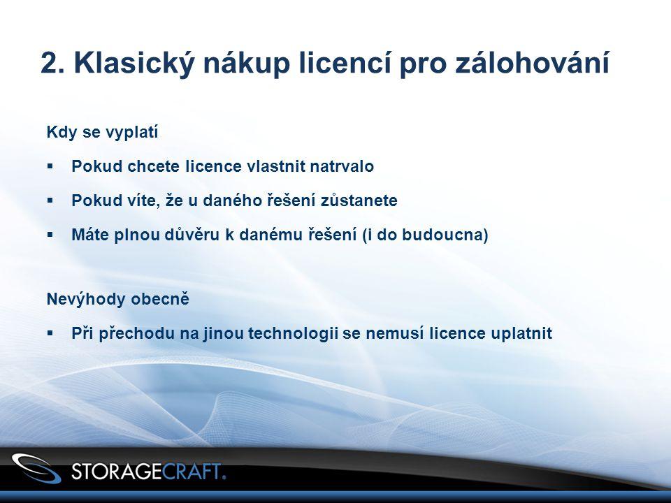 2. Klasický nákup licencí pro zálohování Kdy se vyplatí  Pokud chcete licence vlastnit natrvalo  Pokud víte, že u daného řešení zůstanete  Máte pln