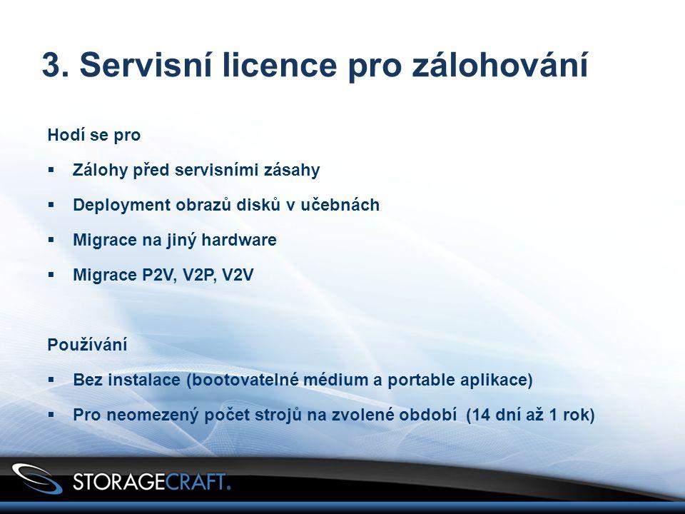 3. Servisní licence pro zálohování Hodí se pro  Zálohy před servisními zásahy  Deployment obrazů disků v učebnách  Migrace na jiný hardware  Migra