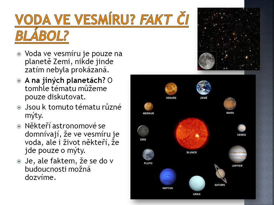  Voda ve vesmíru je pouze na planetě Zemi, nikde jinde zatím nebyla prokázaná.  A na jiných planetách? O tomhle tématu můžeme pouze diskutovat.  Js