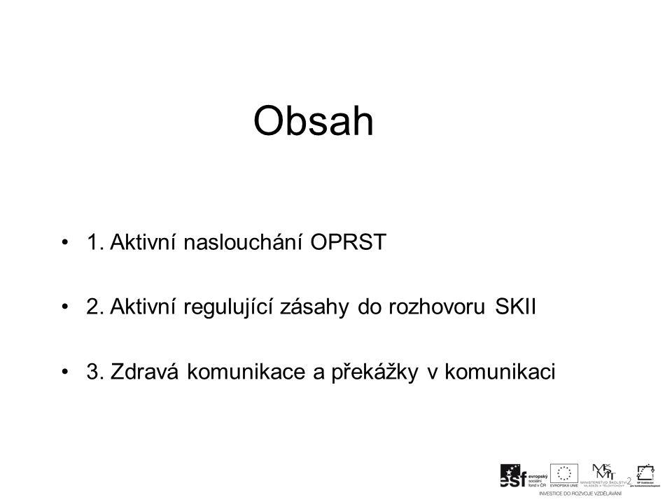 Obsah 2 1. Aktivní naslouchání OPRST 2. Aktivní regulující zásahy do rozhovoru SKII 3. Zdravá komunikace a překážky v komunikaci