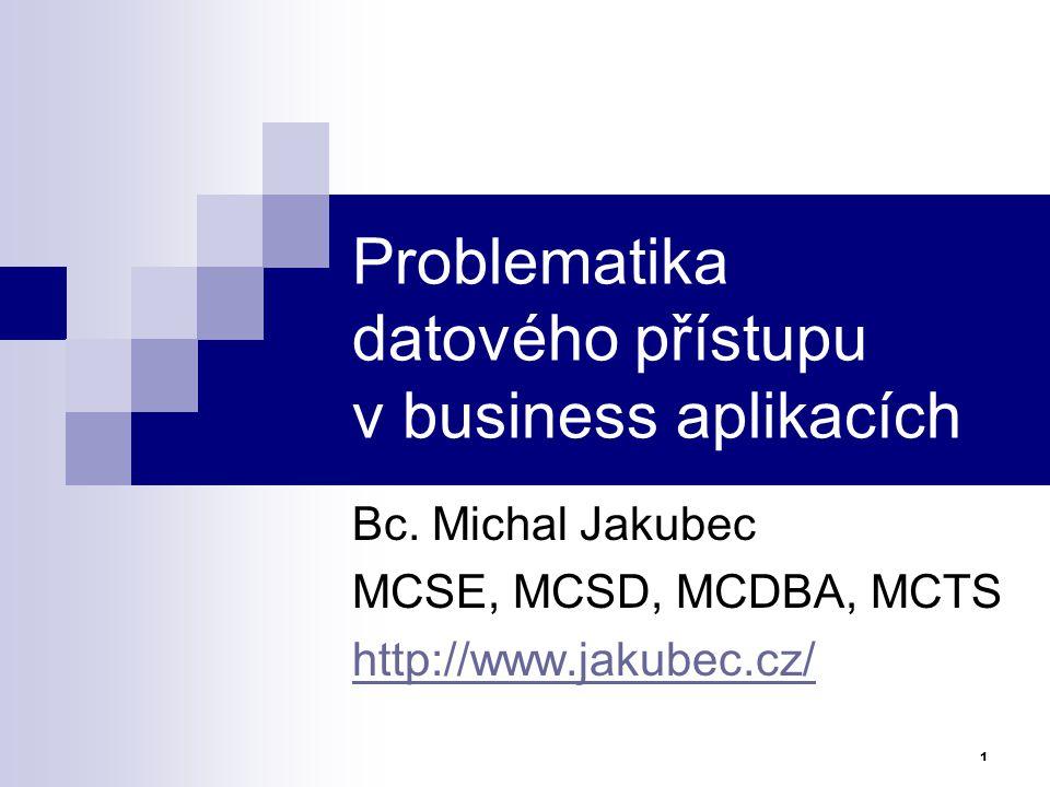 Problematika datového přístupu v business aplikacích Bc. Michal Jakubec MCSE, MCSD, MCDBA, MCTS http://www.jakubec.cz/ 1