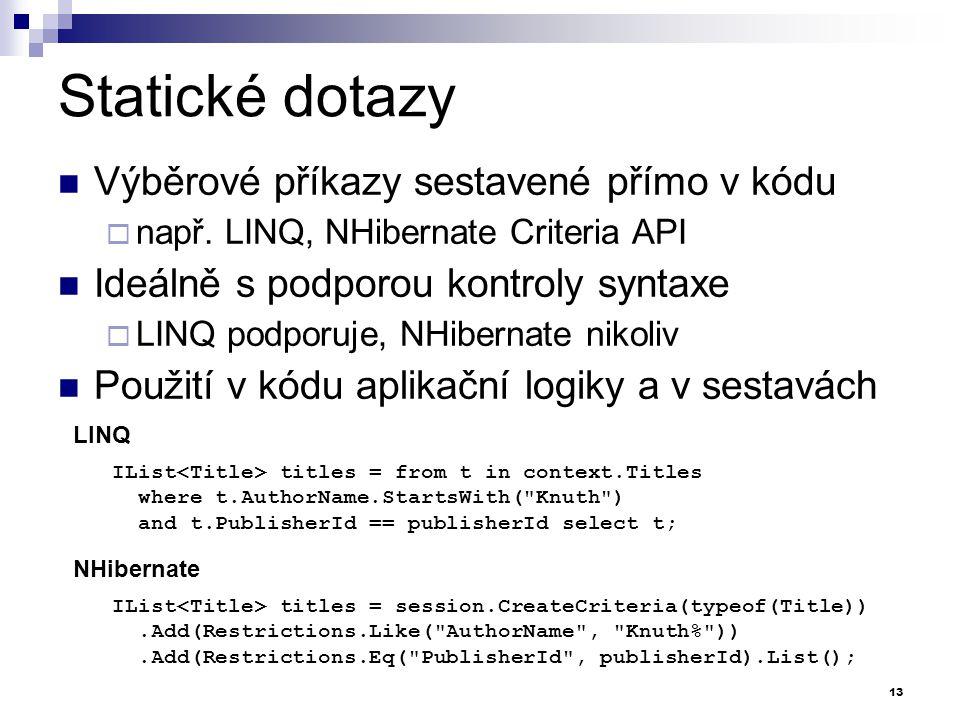 Statické dotazy Výběrové příkazy sestavené přímo v kódu  např. LINQ, NHibernate Criteria API Ideálně s podporou kontroly syntaxe  LINQ podporuje, NH