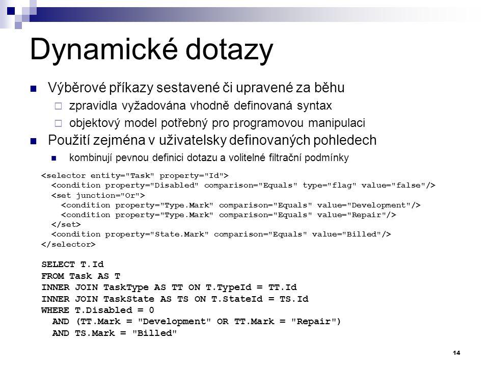 Dynamické dotazy Výběrové příkazy sestavené či upravené za běhu  zpravidla vyžadována vhodně definovaná syntax  objektový model potřebný pro programovou manipulaci Použití zejména v uživatelsky definovaných pohledech kombinují pevnou definici dotazu a volitelné filtrační podmínky 14 SELECT T.Id FROM Task AS T INNER JOIN TaskType AS TT ON T.TypeId = TT.Id INNER JOIN TaskState AS TS ON T.StateId = TS.Id WHERE T.Disabled = 0 AND (TT.Mark = Development OR TT.Mark = Repair ) AND TS.Mark = Billed