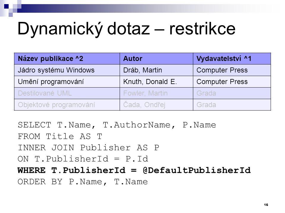 Dynamický dotaz – restrikce SELECT T.Name, T.AuthorName, P.Name FROM Title AS T INNER JOIN Publisher AS P ON T.PublisherId = P.Id WHERE T.PublisherId = @DefaultPublisherId ORDER BY P.Name, T.Name Název publikace ^2AutorVydavatelství ^1 Jádro systému WindowsDráb, MartinComputer Press Umění programováníKnuth, Donald E.Computer Press Destilované UMLFowler, MartinGrada Objektové programováníČada, OndřejGrada 16
