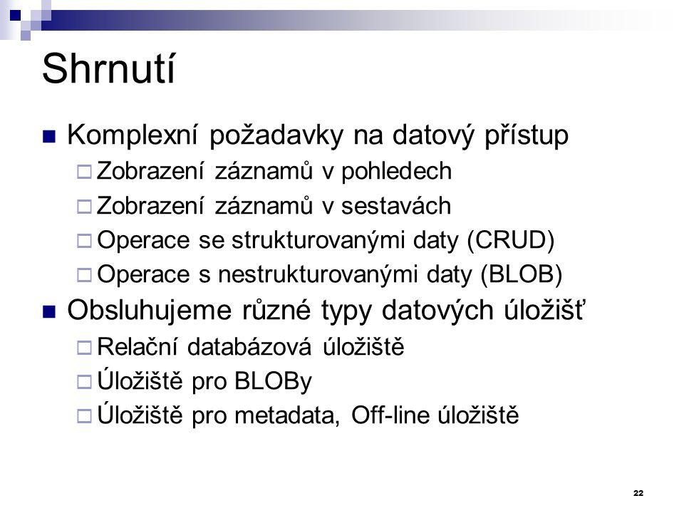 Shrnutí Komplexní požadavky na datový přístup  Zobrazení záznamů v pohledech  Zobrazení záznamů v sestavách  Operace se strukturovanými daty (CRUD)  Operace s nestrukturovanými daty (BLOB) Obsluhujeme různé typy datových úložišť  Relační databázová úložiště  Úložiště pro BLOBy  Úložiště pro metadata, Off-line úložiště 22