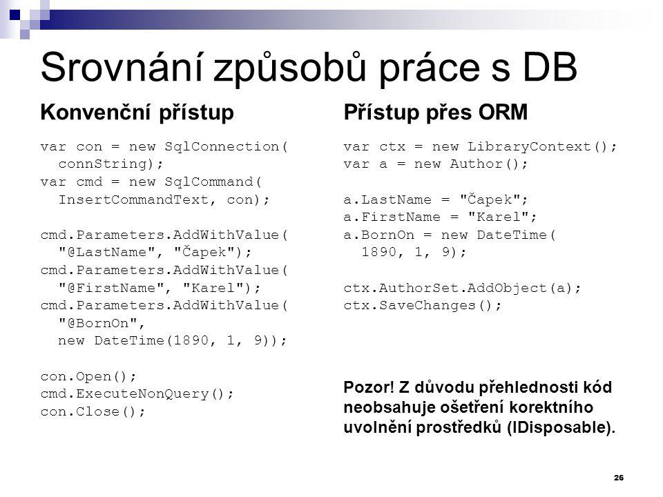 Srovnání způsobů práce s DB Konvenční přístup var con = new SqlConnection( connString); var cmd = new SqlCommand( InsertCommandText, con); cmd.Parameters.AddWithValue( @LastName , Čapek ); cmd.Parameters.AddWithValue( @FirstName , Karel ); cmd.Parameters.AddWithValue( @BornOn , new DateTime(1890, 1, 9)); con.Open(); cmd.ExecuteNonQuery(); con.Close(); Přístup přes ORM var ctx = new LibraryContext(); var a = new Author(); a.LastName = Čapek ; a.FirstName = Karel ; a.BornOn = new DateTime( 1890, 1, 9); ctx.AuthorSet.AddObject(a); ctx.SaveChanges(); 26 Pozor.
